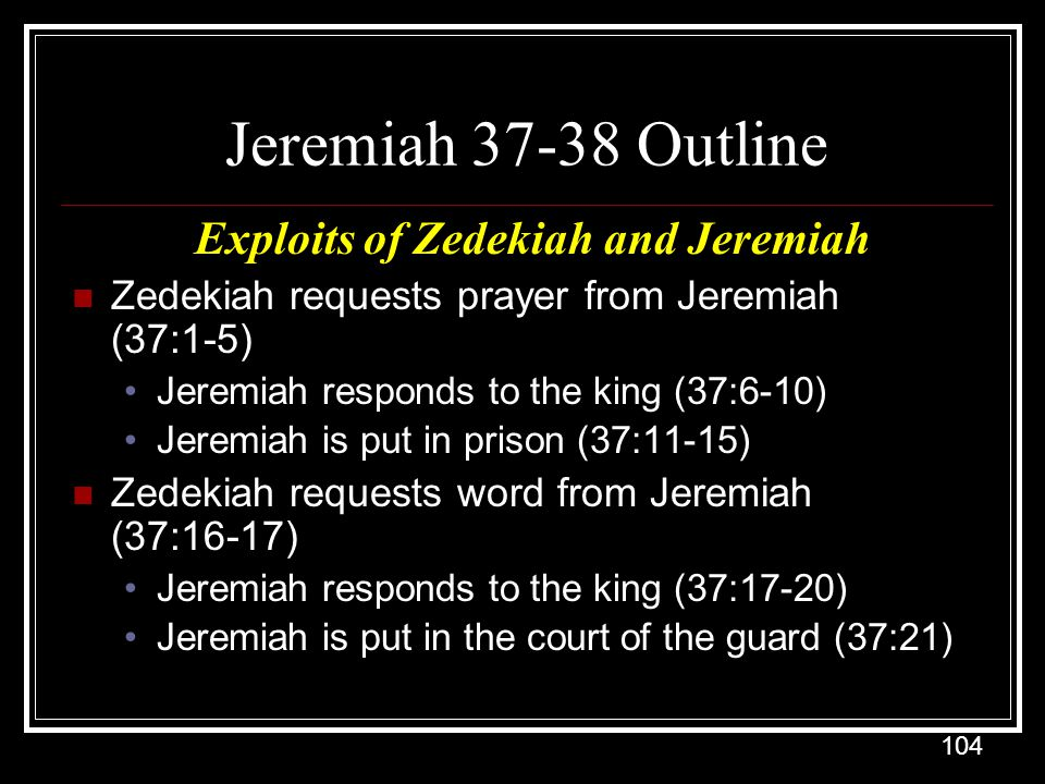 104 Jeremiah 37-38 Outline Exploits of Zedekiah and Jeremiah Zedekiah requests prayer from Jeremiah (37:1-5) Jeremiah responds to the king (37:6-10) Jeremiah is put in prison (37:11-15) Zedekiah requests word from Jeremiah (37:16-17) Jeremiah responds to the king (37:17-20) Jeremiah is put in the court of the guard (37:21)