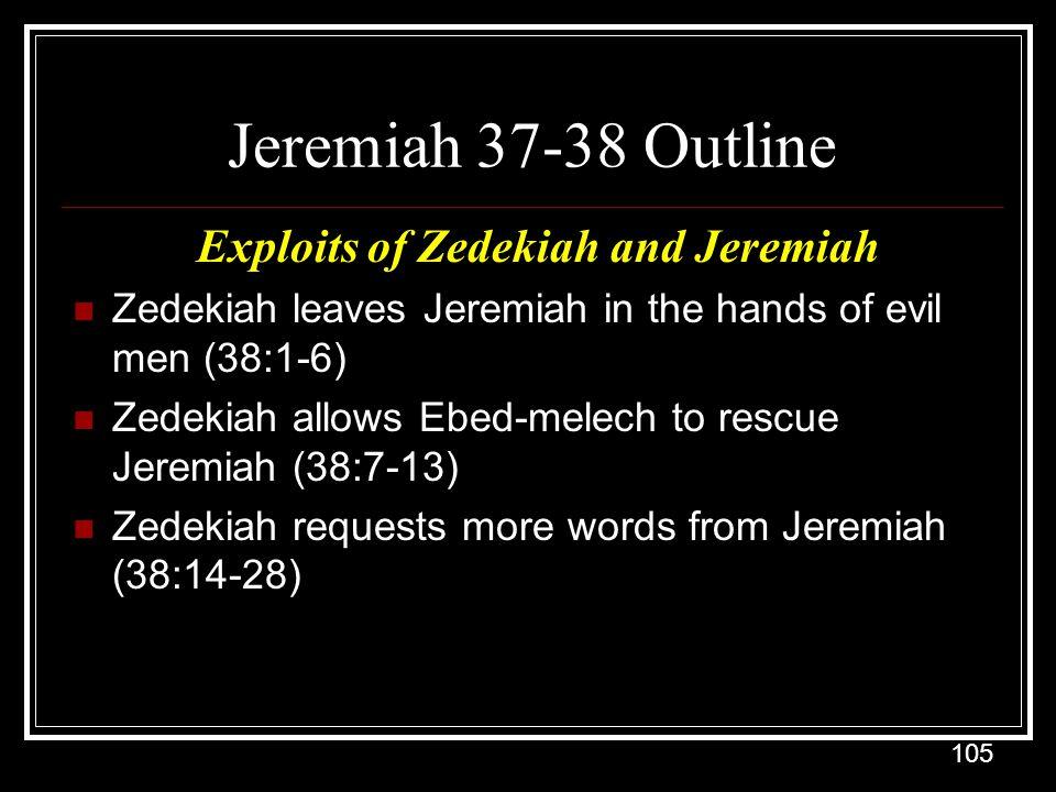 105 Jeremiah 37-38 Outline Exploits of Zedekiah and Jeremiah Zedekiah leaves Jeremiah in the hands of evil men (38:1-6) Zedekiah allows Ebed-melech to rescue Jeremiah (38:7-13) Zedekiah requests more words from Jeremiah (38:14-28)