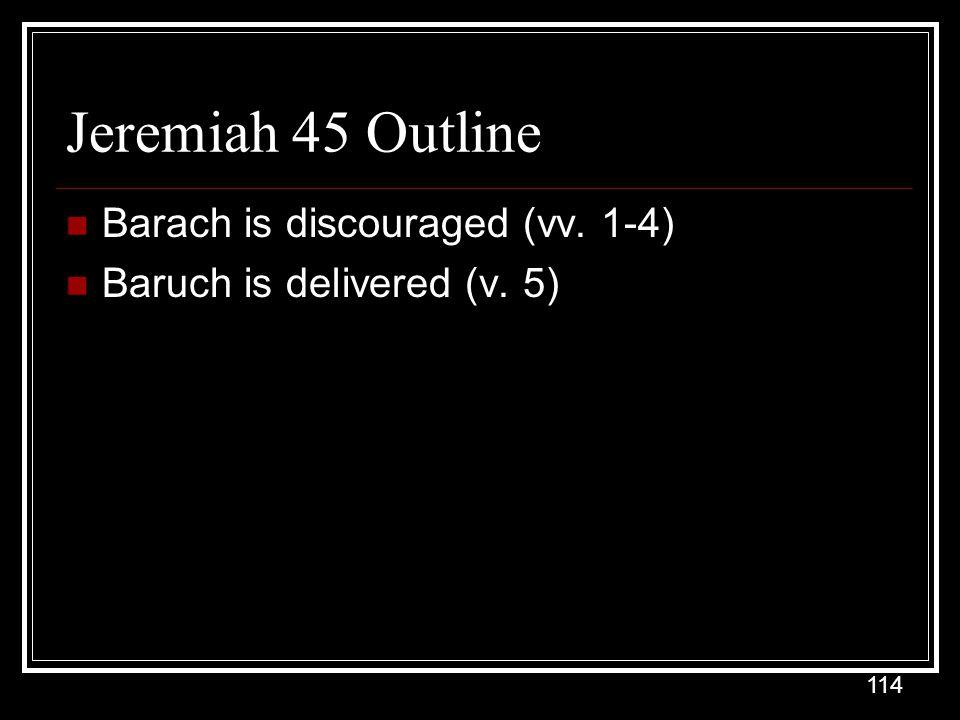 114 Jeremiah 45 Outline Barach is discouraged (vv. 1-4) Baruch is delivered (v. 5)