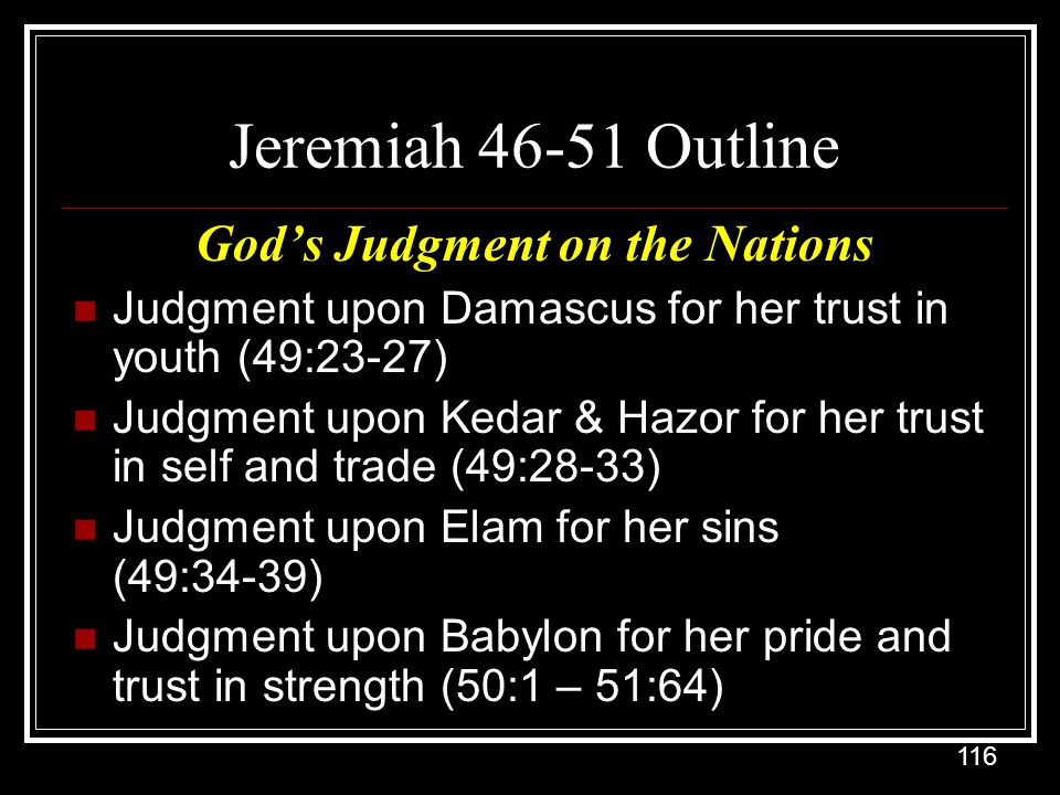 116 Jeremiah 46-51 Outline God's Judgment on the Nations Judgment upon Damascus for her trust in youth (49:23-27) Judgment upon Kedar & Hazor for her trust in self and trade (49:28-33) Judgment upon Elam for her sins (49:34-39) Judgment upon Babylon for her pride and trust in strength (50:1 – 51:64)