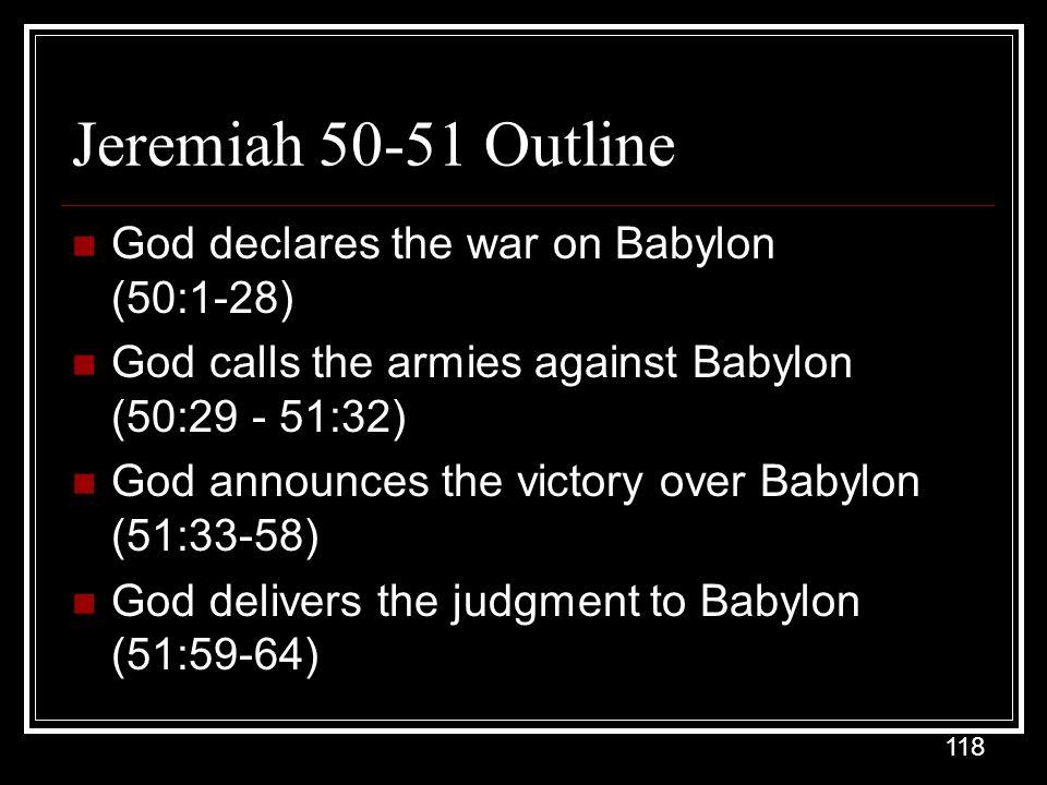 118 Jeremiah 50-51 Outline God declares the war on Babylon (50:1-28) God calls the armies against Babylon (50:29 - 51:32) God announces the victory over Babylon (51:33-58) God delivers the judgment to Babylon (51:59-64)