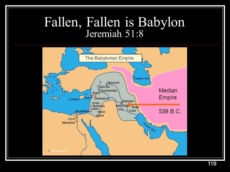 119 Fallen, Fallen is Babylon Jeremiah 51:8 Median Empire 539 B.C.