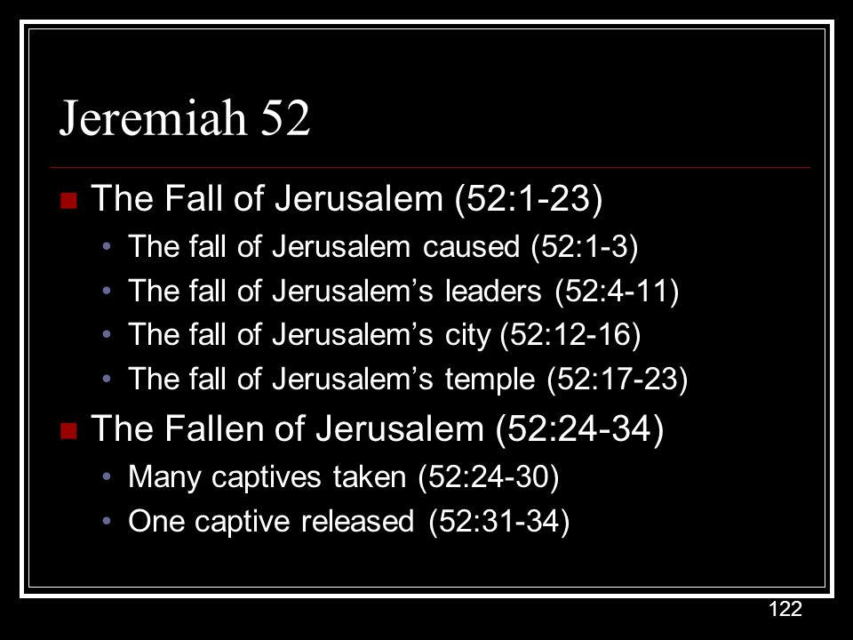 122 Jeremiah 52 The Fall of Jerusalem (52:1-23) The fall of Jerusalem caused (52:1-3) The fall of Jerusalem's leaders (52:4-11) The fall of Jerusalem's city (52:12-16) The fall of Jerusalem's temple (52:17-23) The Fallen of Jerusalem (52:24-34) Many captives taken (52:24-30) One captive released (52:31-34)