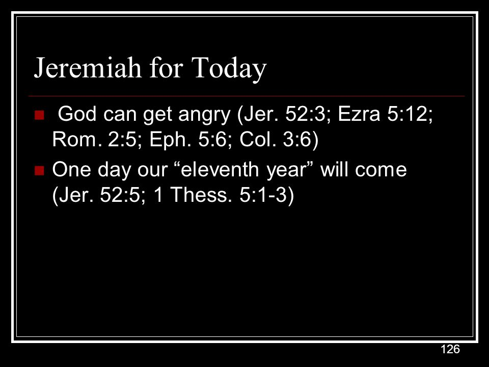 126 Jeremiah for Today God can get angry (Jer.52:3; Ezra 5:12; Rom.