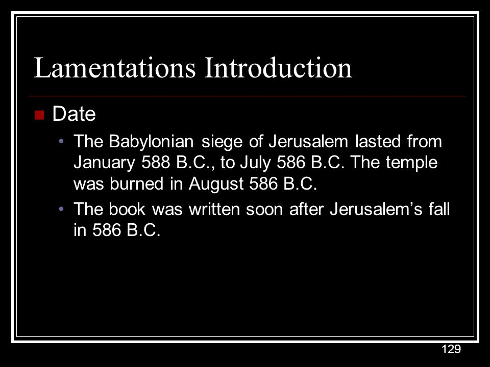 129 Lamentations Introduction Date The Babylonian siege of Jerusalem lasted from January 588 B.C., to July 586 B.C.