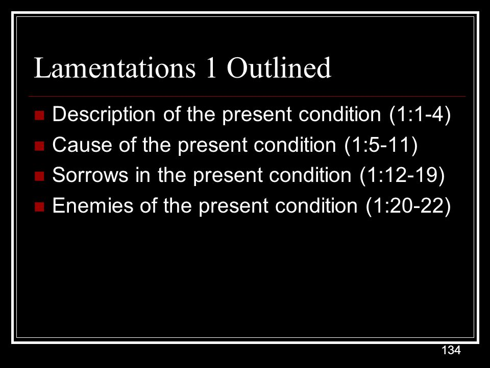 134 Lamentations 1 Outlined Description of the present condition (1:1-4) Cause of the present condition (1:5-11) Sorrows in the present condition (1:12-19) Enemies of the present condition (1:20-22)