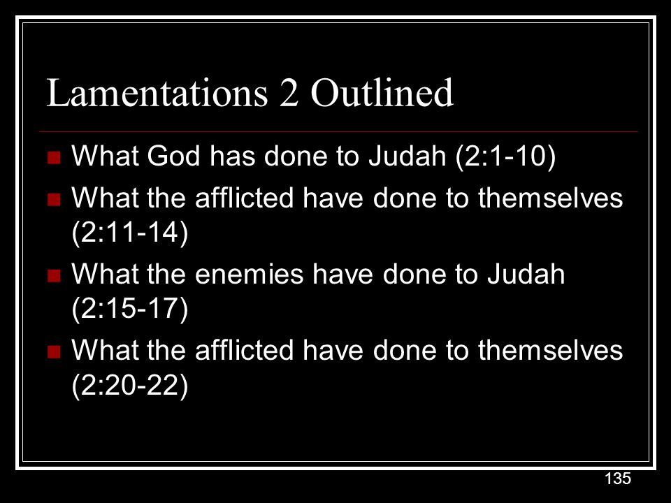 135 Lamentations 2 Outlined What God has done to Judah (2:1-10) What the afflicted have done to themselves (2:11-14) What the enemies have done to Judah (2:15-17) What the afflicted have done to themselves (2:20-22)