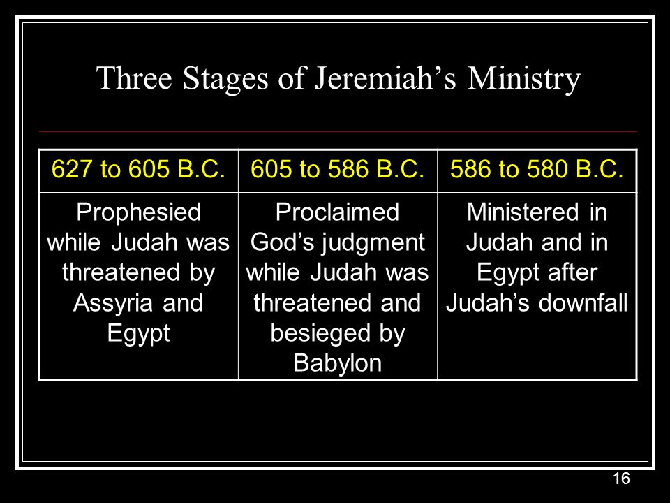 16 Three Stages of Jeremiah's Ministry 627 to 605 B.C.605 to 586 B.C.586 to 580 B.C.