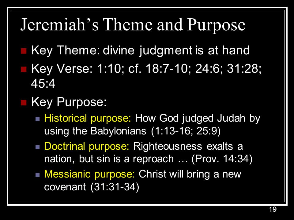 19 Jeremiah's Theme and Purpose Key Theme: divine judgment is at hand Key Verse: 1:10; cf.