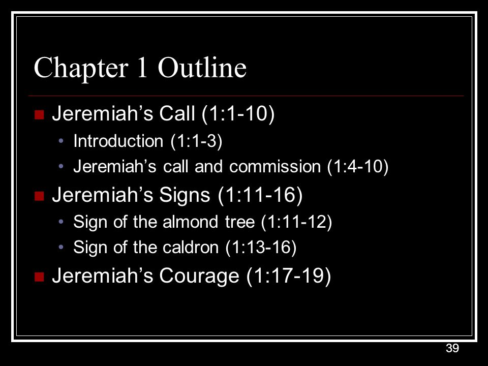 39 Chapter 1 Outline Jeremiah's Call (1:1-10) Introduction (1:1-3) Jeremiah's call and commission (1:4-10) Jeremiah's Signs (1:11-16) Sign of the almond tree (1:11-12) Sign of the caldron (1:13-16) Jeremiah's Courage (1:17-19)