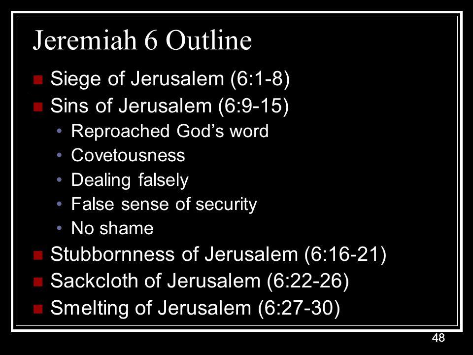 48 Jeremiah 6 Outline Siege of Jerusalem (6:1-8) Sins of Jerusalem (6:9-15) Reproached God's word Covetousness Dealing falsely False sense of security No shame Stubbornness of Jerusalem (6:16-21) Sackcloth of Jerusalem (6:22-26) Smelting of Jerusalem (6:27-30)