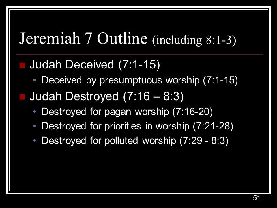 51 Jeremiah 7 Outline (including 8:1-3) Judah Deceived (7:1-15) Deceived by presumptuous worship (7:1-15) Judah Destroyed (7:16 – 8:3) Destroyed for pagan worship (7:16-20) Destroyed for priorities in worship (7:21-28) Destroyed for polluted worship (7:29 - 8:3)