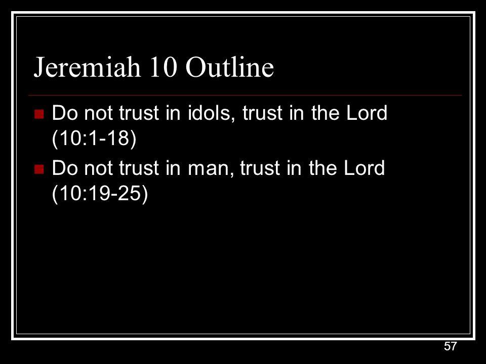 57 Jeremiah 10 Outline Do not trust in idols, trust in the Lord (10:1-18) Do not trust in man, trust in the Lord (10:19-25)