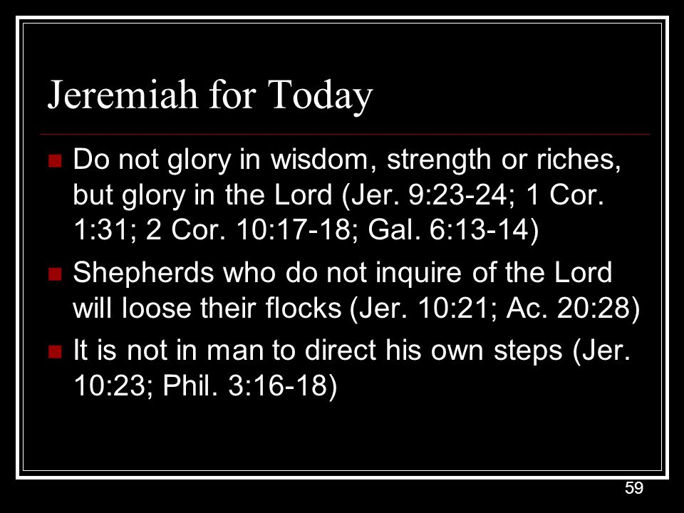 59 Jeremiah for Today Do not glory in wisdom, strength or riches, but glory in the Lord (Jer.