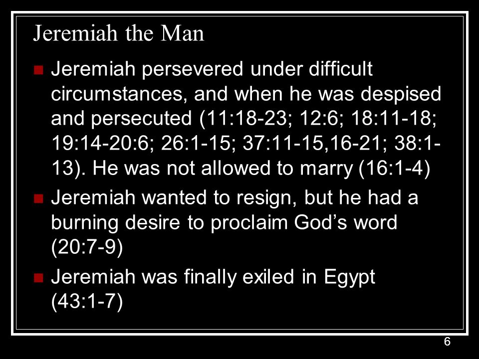 6 Jeremiah the Man Jeremiah persevered under difficult circumstances, and when he was despised and persecuted (11:18-23; 12:6; 18:11-18; 19:14-20:6; 26:1-15; 37:11-15,16-21; 38:1- 13).