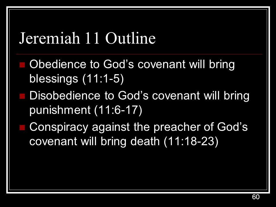 60 Jeremiah 11 Outline Obedience to God's covenant will bring blessings (11:1-5) Disobedience to God's covenant will bring punishment (11:6-17) Conspiracy against the preacher of God's covenant will bring death (11:18-23)