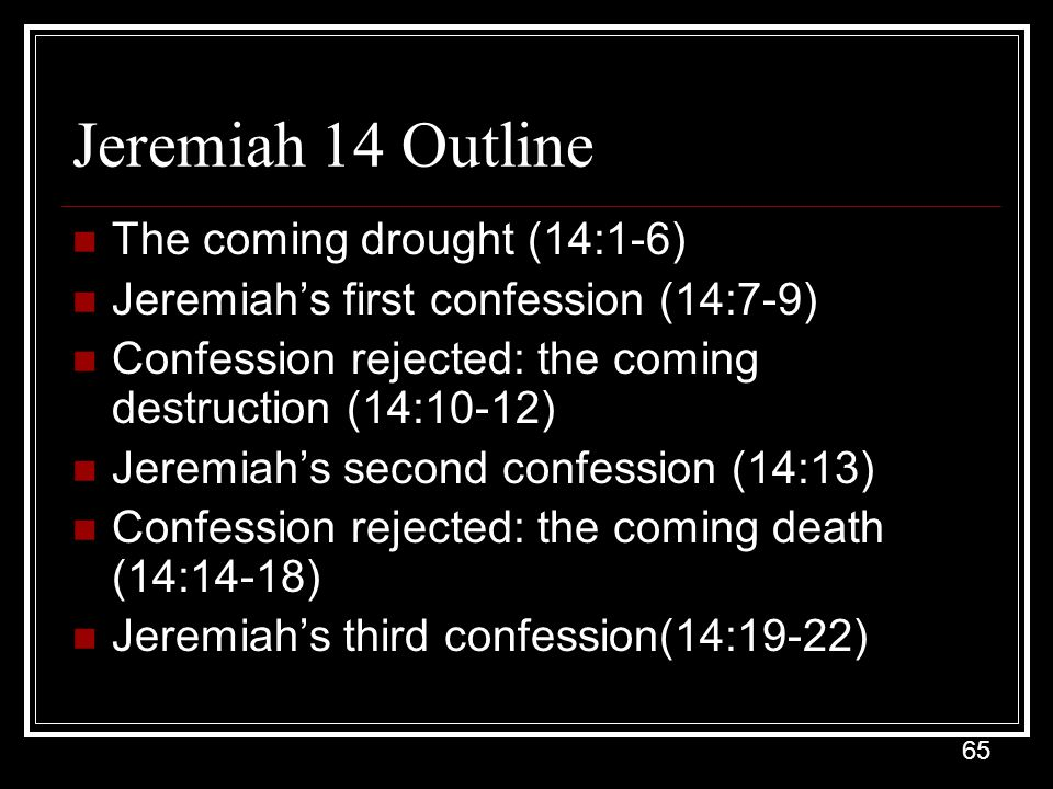 65 Jeremiah 14 Outline The coming drought (14:1-6) Jeremiah's first confession (14:7-9) Confession rejected: the coming destruction (14:10-12) Jeremiah's second confession (14:13) Confession rejected: the coming death (14:14-18) Jeremiah's third confession(14:19-22)