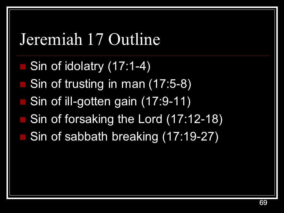 69 Jeremiah 17 Outline Sin of idolatry (17:1-4) Sin of trusting in man (17:5-8) Sin of ill-gotten gain (17:9-11) Sin of forsaking the Lord (17:12-18) Sin of sabbath breaking (17:19-27)