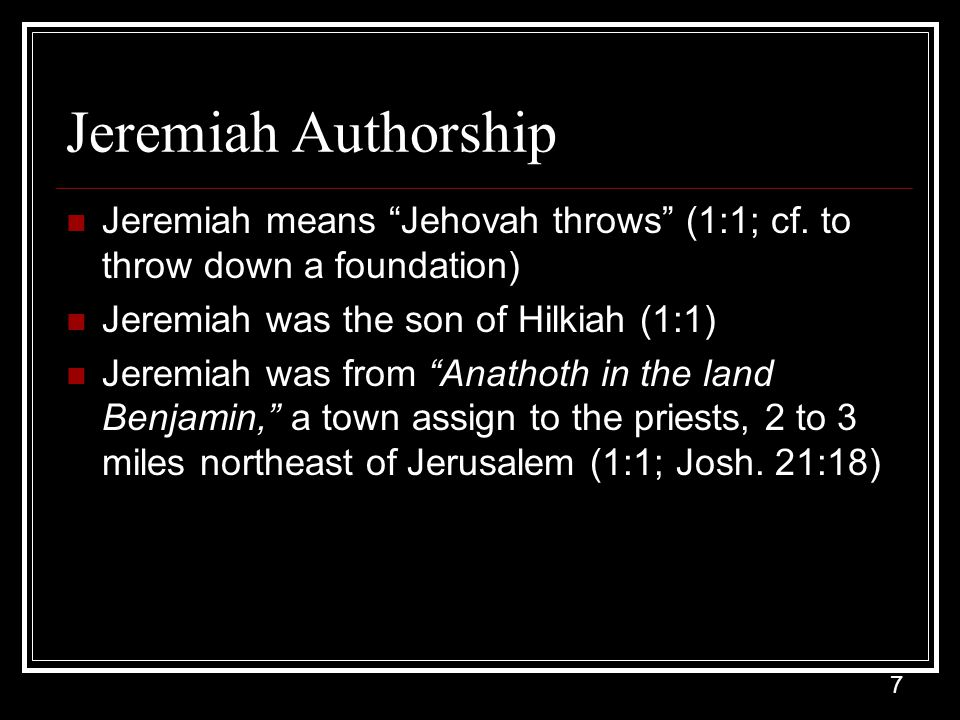 7 Jeremiah Authorship Jeremiah means Jehovah throws (1:1; cf.