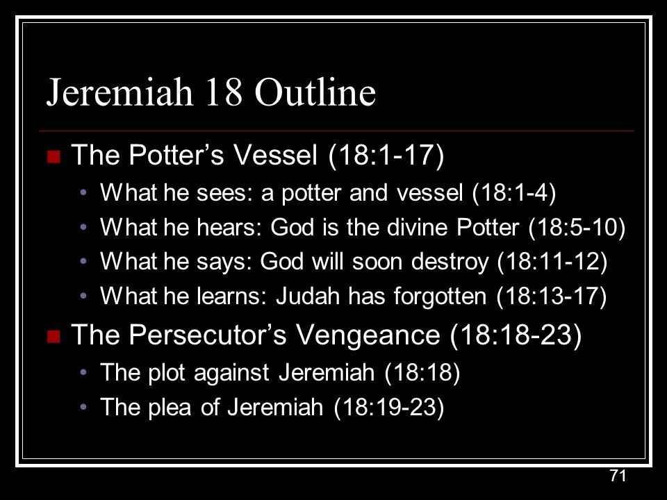 71 Jeremiah 18 Outline The Potter's Vessel (18:1-17) What he sees: a potter and vessel (18:1-4) What he hears: God is the divine Potter (18:5-10) What he says: God will soon destroy (18:11-12) What he learns: Judah has forgotten (18:13-17) The Persecutor's Vengeance (18:18-23) The plot against Jeremiah (18:18) The plea of Jeremiah (18:19-23)