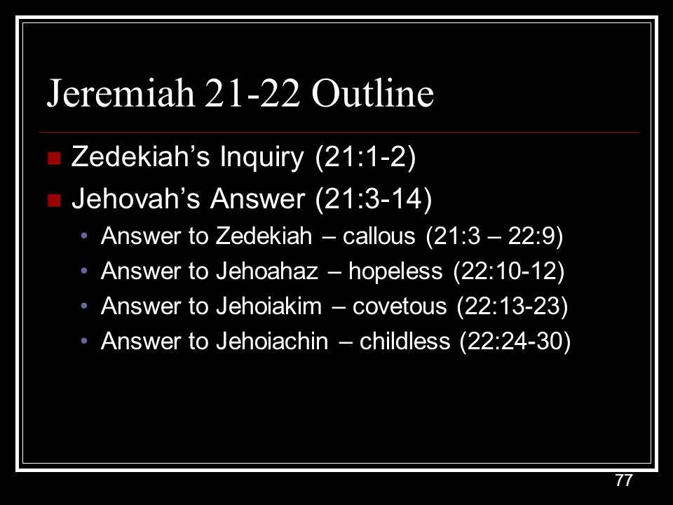 77 Jeremiah 21-22 Outline Zedekiah's Inquiry (21:1-2) Jehovah's Answer (21:3-14) Answer to Zedekiah – callous (21:3 – 22:9) Answer to Jehoahaz – hopeless (22:10-12) Answer to Jehoiakim – covetous (22:13-23) Answer to Jehoiachin – childless (22:24-30)