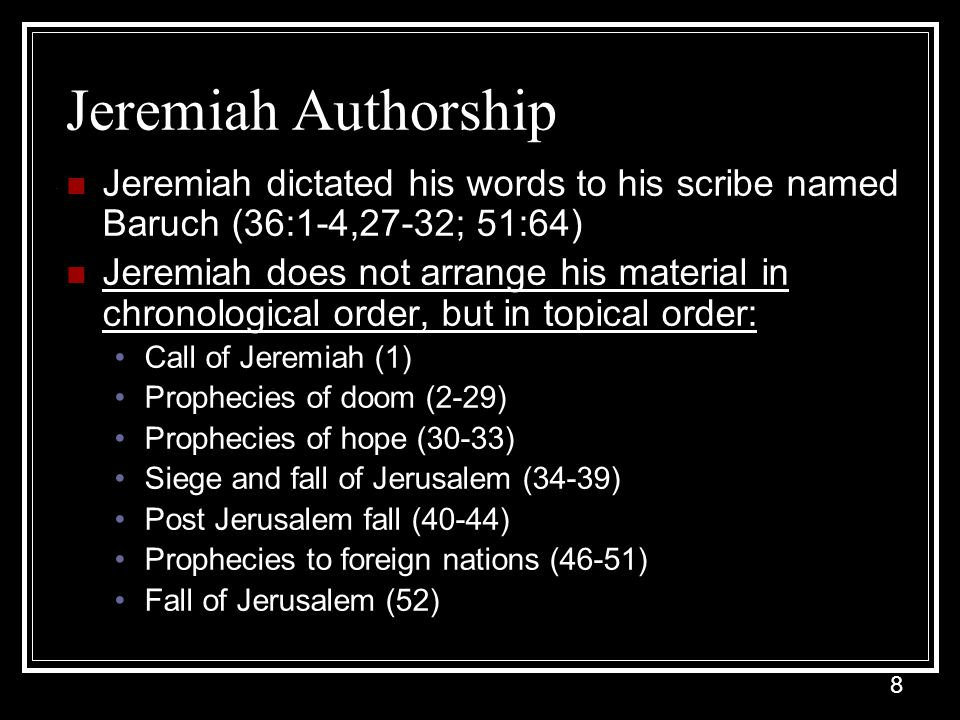 8 Jeremiah Authorship Jeremiah dictated his words to his scribe named Baruch (36:1-4,27-32; 51:64) Jeremiah does not arrange his material in chronological order, but in topical order: Call of Jeremiah (1) Prophecies of doom (2-29) Prophecies of hope (30-33) Siege and fall of Jerusalem (34-39) Post Jerusalem fall (40-44) Prophecies to foreign nations (46-51) Fall of Jerusalem (52)