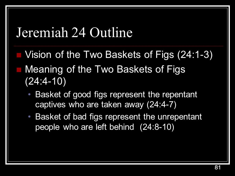 81 Jeremiah 24 Outline Vision of the Two Baskets of Figs (24:1-3) Meaning of the Two Baskets of Figs (24:4-10) Basket of good figs represent the repentant captives who are taken away (24:4-7) Basket of bad figs represent the unrepentant people who are left behind (24:8-10)