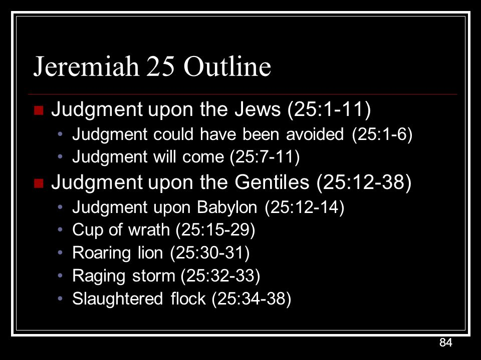 84 Jeremiah 25 Outline Judgment upon the Jews (25:1-11) Judgment could have been avoided (25:1-6) Judgment will come (25:7-11) Judgment upon the Gentiles (25:12-38) Judgment upon Babylon (25:12-14) Cup of wrath (25:15-29) Roaring lion (25:30-31) Raging storm (25:32-33) Slaughtered flock (25:34-38)