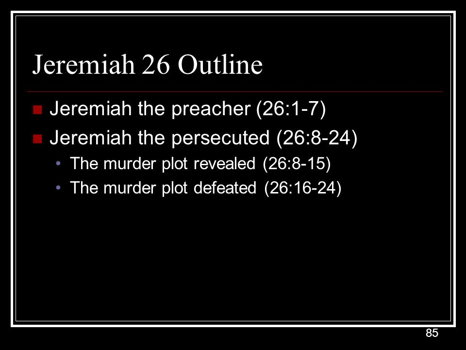 85 Jeremiah 26 Outline Jeremiah the preacher (26:1-7) Jeremiah the persecuted (26:8-24) The murder plot revealed (26:8-15) The murder plot defeated (26:16-24)