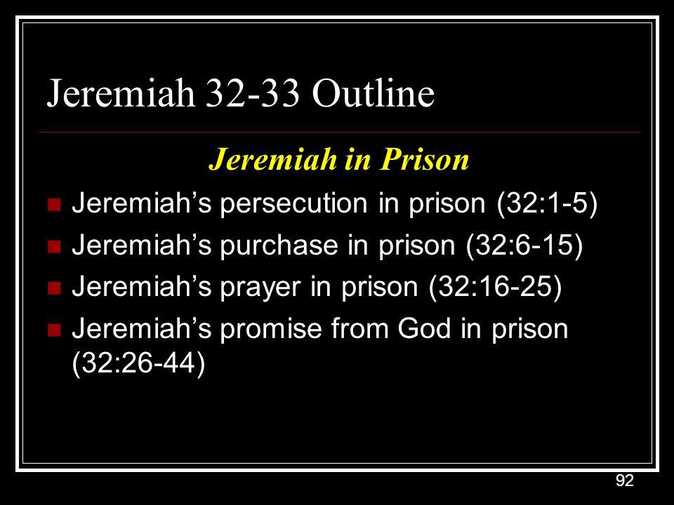 92 Jeremiah 32-33 Outline Jeremiah in Prison Jeremiah's persecution in prison (32:1-5) Jeremiah's purchase in prison (32:6-15) Jeremiah's prayer in prison (32:16-25) Jeremiah's promise from God in prison (32:26-44)