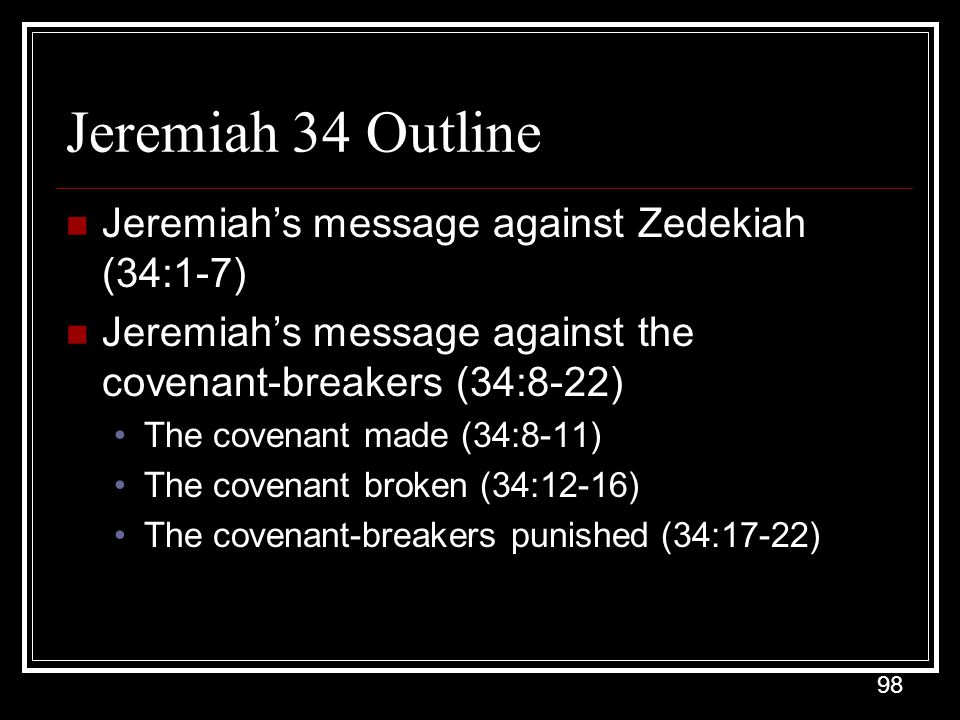 98 Jeremiah 34 Outline Jeremiah's message against Zedekiah (34:1-7) Jeremiah's message against the covenant-breakers (34:8-22) The covenant made (34:8-11) The covenant broken (34:12-16) The covenant-breakers punished (34:17-22)
