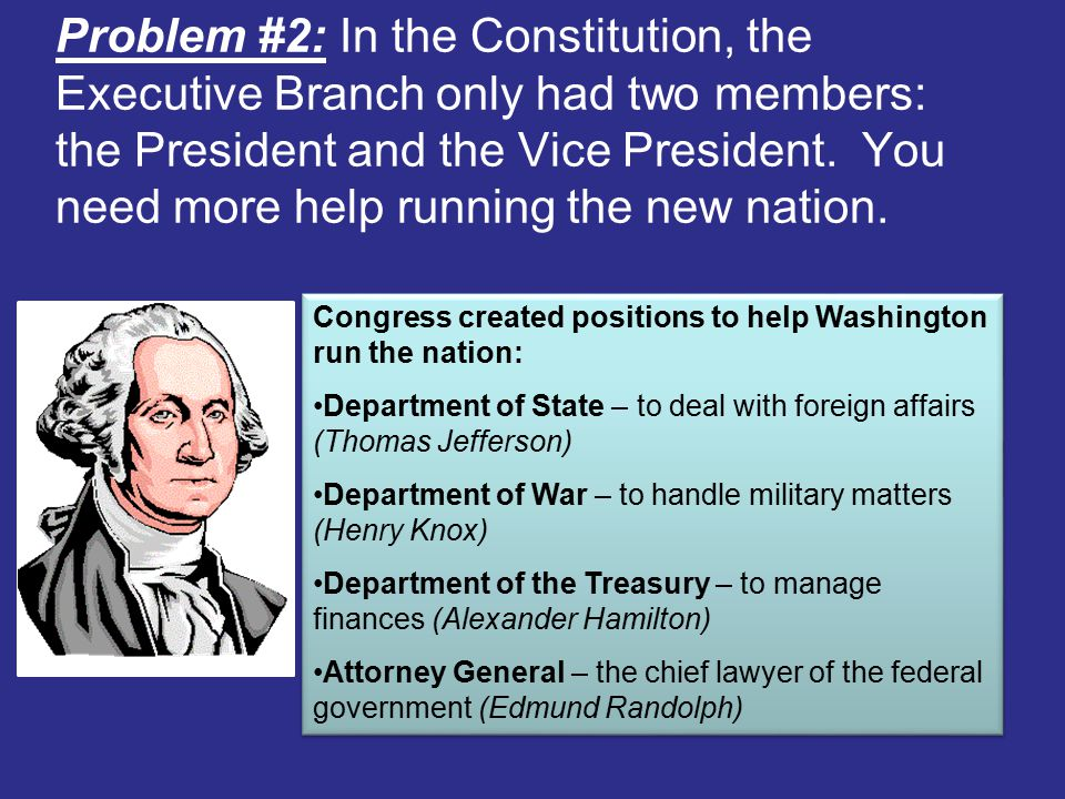 Problem #2: In the Constitution, the Executive Branch only had two members: the President and the Vice President.