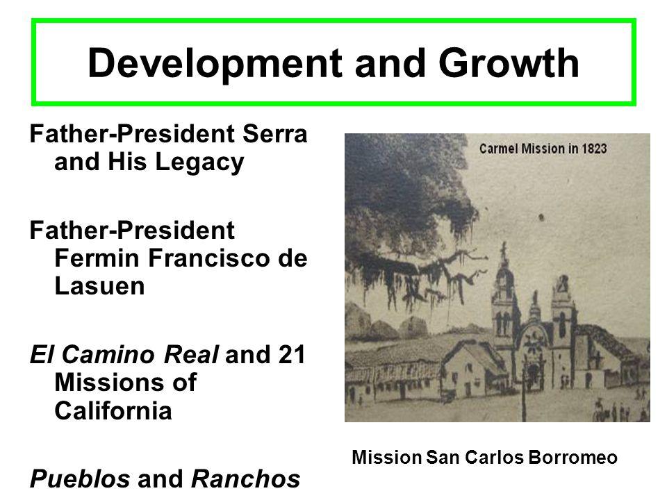 Development and Growth Father-President Serra and His Legacy Father-President Fermin Francisco de Lasuen El Camino Real and 21 Missions of California Pueblos and Ranchos Mission San Carlos Borromeo