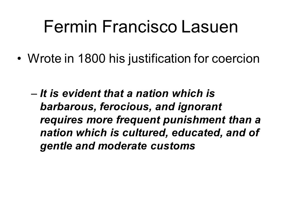 Fermin Francisco Lasuen Wrote in 1800 his justification for coercion –It is evident that a nation which is barbarous, ferocious, and ignorant requires more frequent punishment than a nation which is cultured, educated, and of gentle and moderate customs