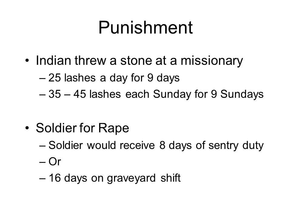 Punishment Indian threw a stone at a missionary –25 lashes a day for 9 days –35 – 45 lashes each Sunday for 9 Sundays Soldier for Rape –Soldier would receive 8 days of sentry duty –Or –16 days on graveyard shift