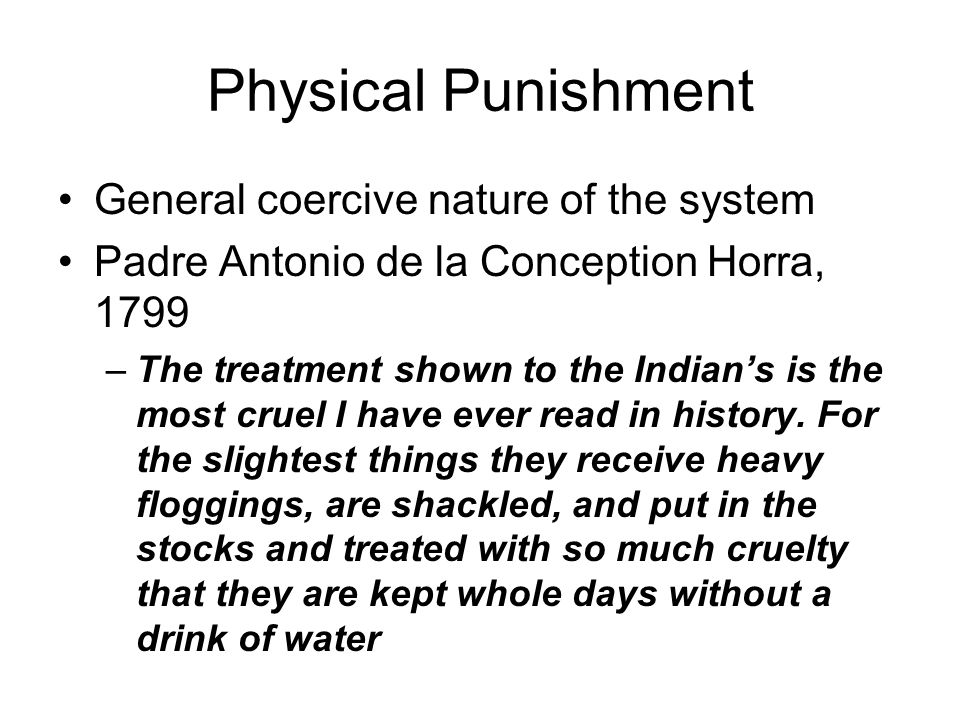 Physical Punishment General coercive nature of the system Padre Antonio de la Conception Horra, 1799 –The treatment shown to the Indian's is the most cruel I have ever read in history.