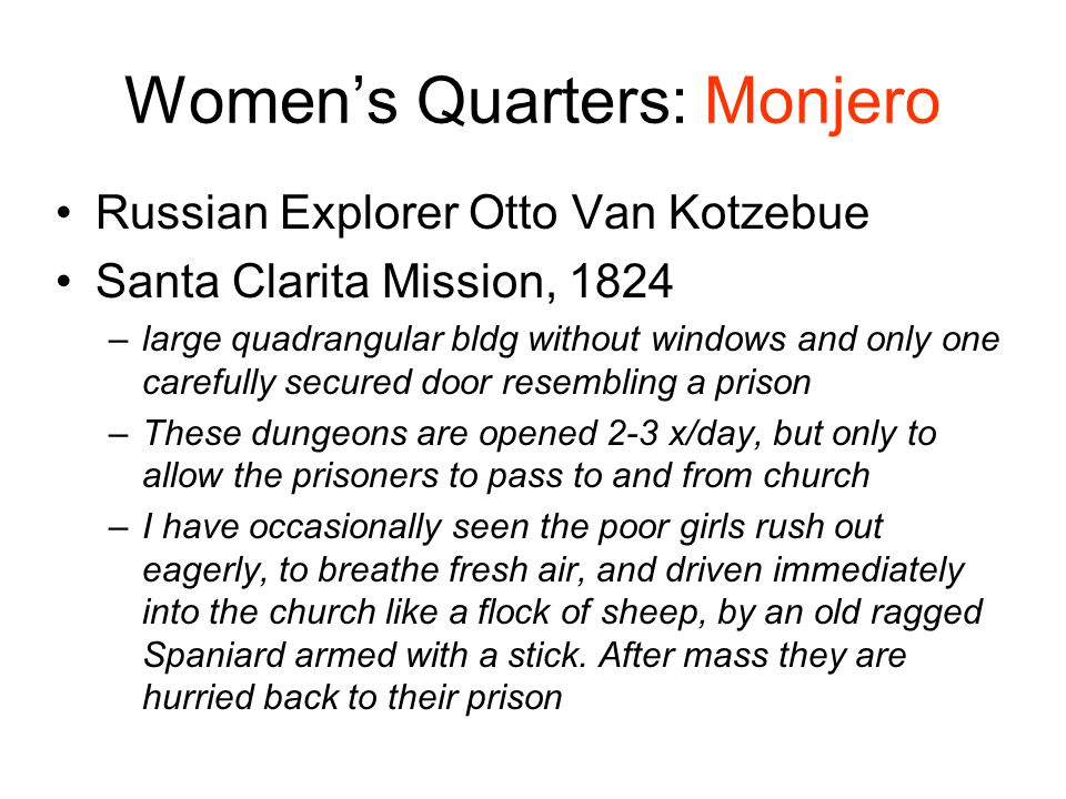 Women's Quarters: Monjero Russian Explorer Otto Van Kotzebue Santa Clarita Mission, 1824 –large quadrangular bldg without windows and only one carefully secured door resembling a prison –These dungeons are opened 2-3 x/day, but only to allow the prisoners to pass to and from church –I have occasionally seen the poor girls rush out eagerly, to breathe fresh air, and driven immediately into the church like a flock of sheep, by an old ragged Spaniard armed with a stick.