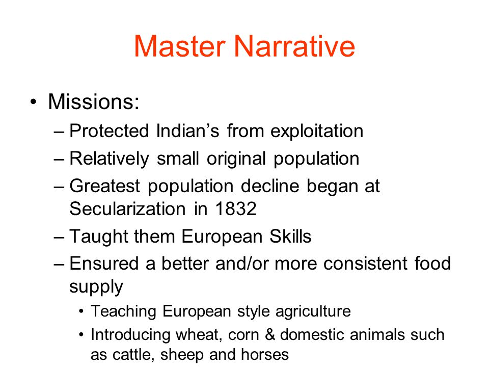 Master Narrative Missions: –Protected Indian's from exploitation –Relatively small original population –Greatest population decline began at Secularization in 1832 –Taught them European Skills –Ensured a better and/or more consistent food supply Teaching European style agriculture Introducing wheat, corn & domestic animals such as cattle, sheep and horses