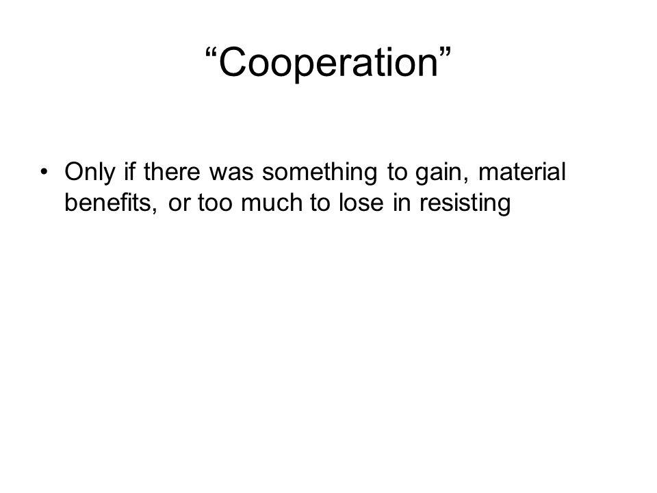 Cooperation Only if there was something to gain, material benefits, or too much to lose in resisting