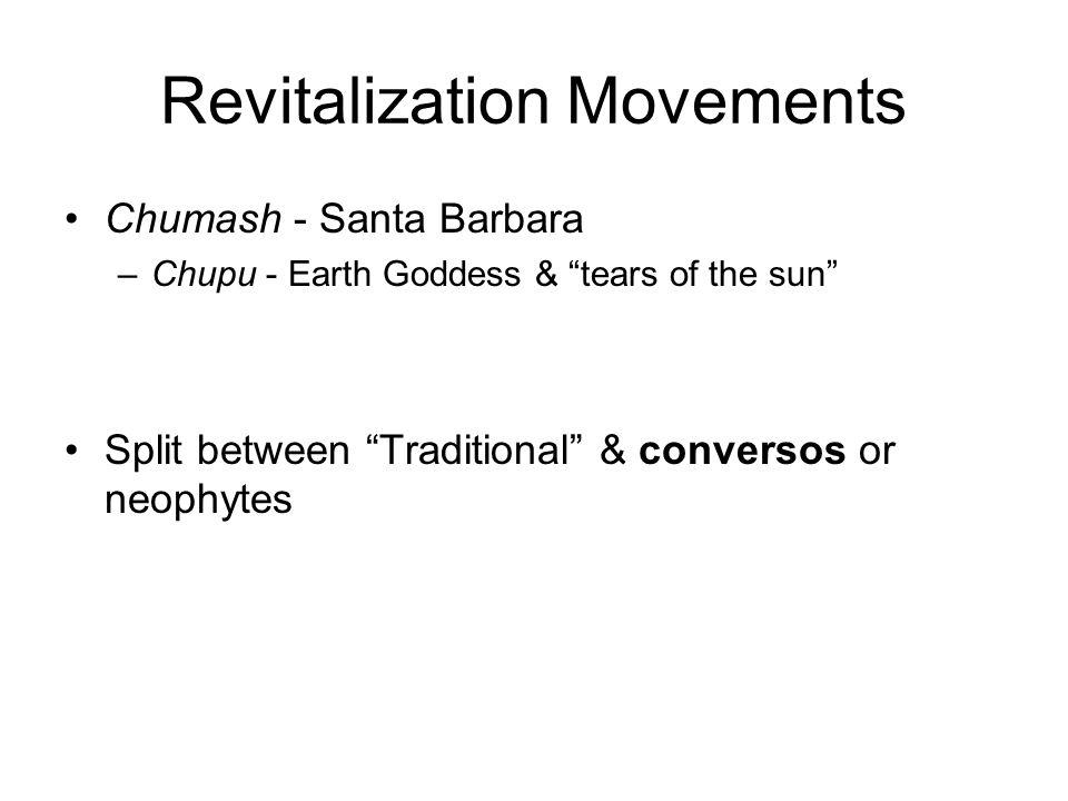 Revitalization Movements Chumash - Santa Barbara –Chupu - Earth Goddess & tears of the sun Split between Traditional & conversos or neophytes