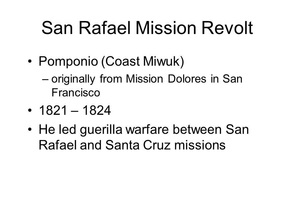 San Rafael Mission Revolt Pomponio (Coast Miwuk) –originally from Mission Dolores in San Francisco 1821 – 1824 He led guerilla warfare between San Rafael and Santa Cruz missions