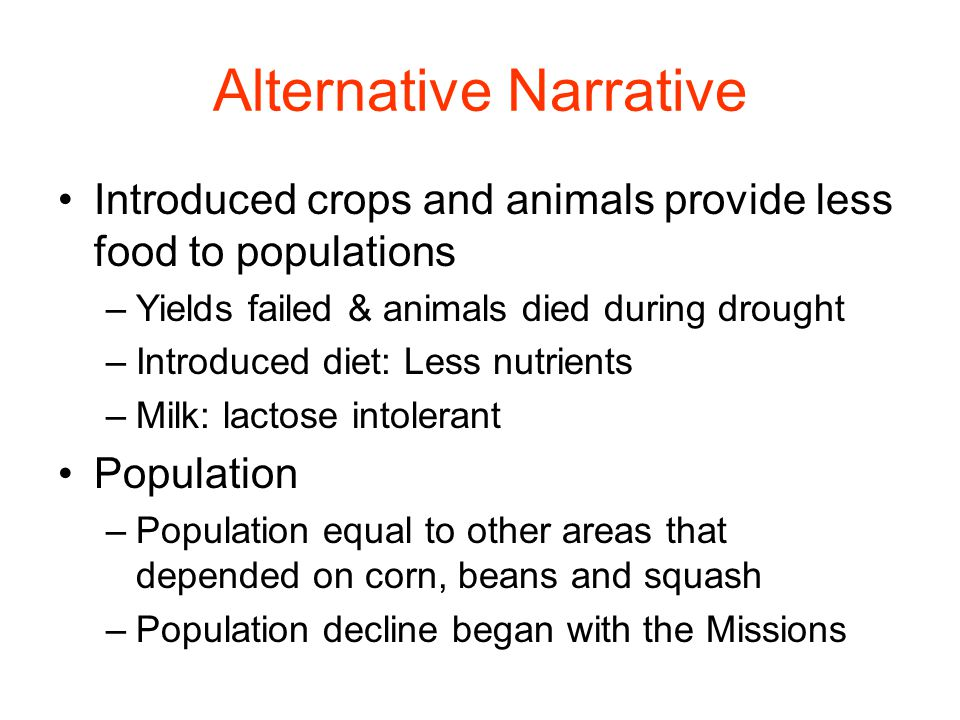 Alternative Narrative Introduced crops and animals provide less food to populations –Yields failed & animals died during drought –Introduced diet: Less nutrients –Milk: lactose intolerant Population –Population equal to other areas that depended on corn, beans and squash –Population decline began with the Missions