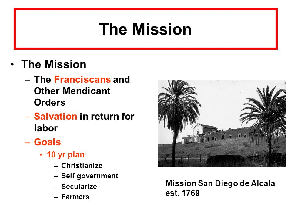 The Mission –The Franciscans and Other Mendicant Orders –Salvation in return for labor –Goals 10 yr plan –Christianize –Self government –Secularize –Farmers Mission San Diego de Alcala est.