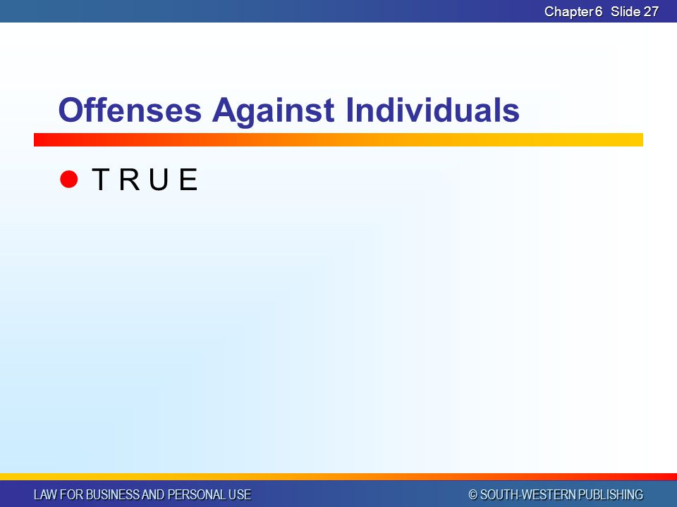 LAW FOR BUSINESS AND PERSONAL USE © SOUTH-WESTERN PUBLISHING Chapter 6Slide 28 Offenses Against Individuals Parents generally are held liable for the torts of their children TRUE / FALSE