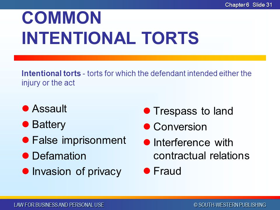 LAW FOR BUSINESS AND PERSONAL USE © SOUTH-WESTERN PUBLISHING Chapter 6Slide 32 ASSAULT The tort of assault occurs when one person intentionally threatens to physically or offensively injure another.