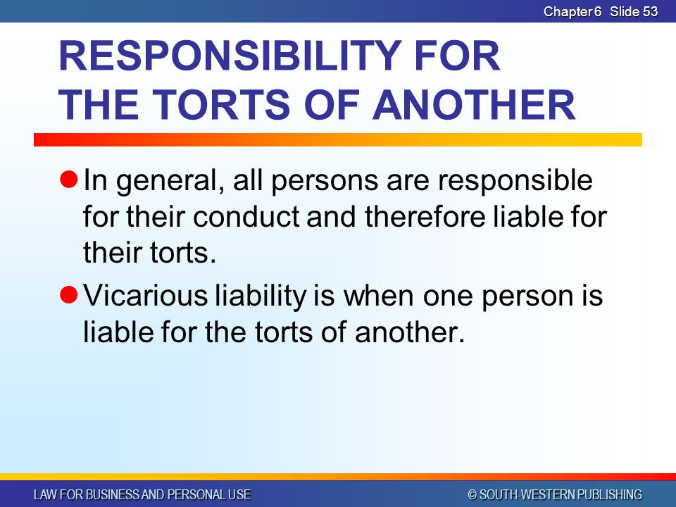 LAW FOR BUSINESS AND PERSONAL USE © SOUTH-WESTERN PUBLISHING Chapter 6Slide 54 Offenses Against Individuals A tort is considered to be an offense against society TRUE / FALSE
