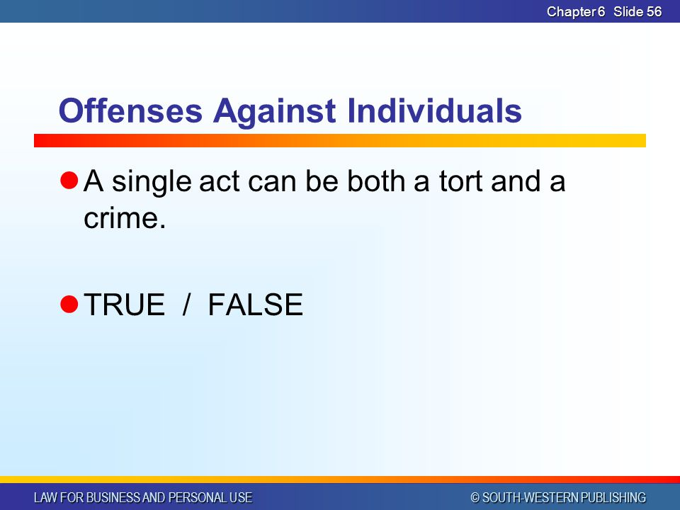 LAW FOR BUSINESS AND PERSONAL USE © SOUTH-WESTERN PUBLISHING Chapter 6Slide 57 Offenses Against Individuals T R U E