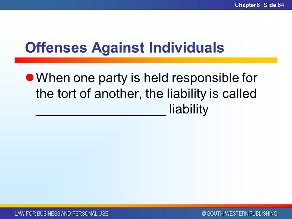 LAW FOR BUSINESS AND PERSONAL USE © SOUTH-WESTERN PUBLISHING Chapter 6Slide 65 Offenses Against Individuals vicarious