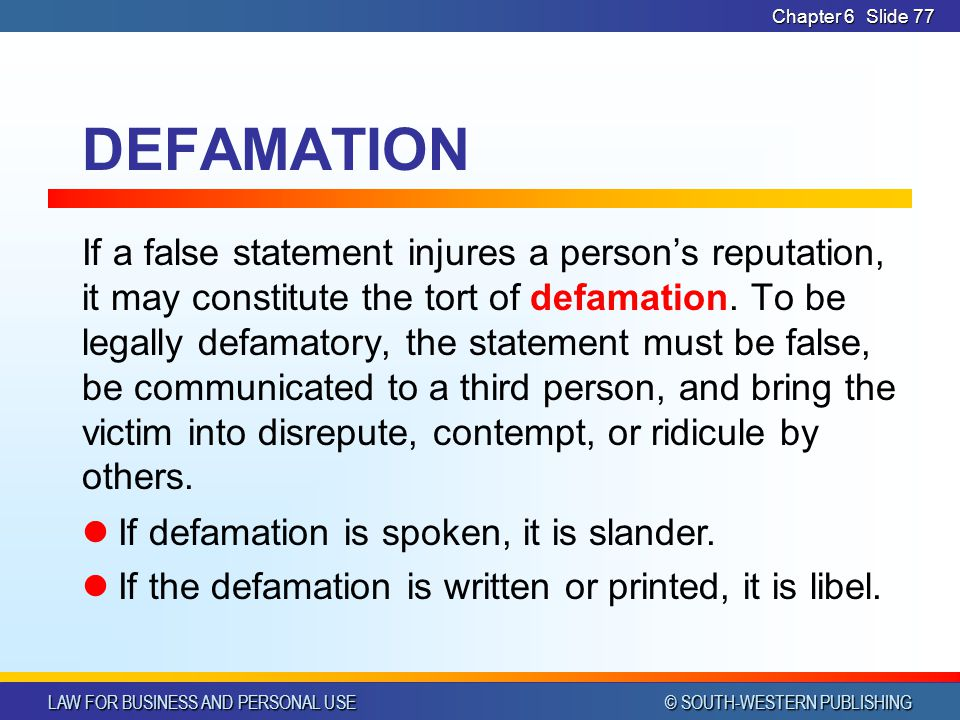 LAW FOR BUSINESS AND PERSONAL USE © SOUTH-WESTERN PUBLISHING Chapter 6Slide 78 DEFAMATION Exception: statements about public officials or prominent personalities No liability unless statement is made with malice (known to be false when made) Judges, lawyers, jurors, witnesses & other parties in judicial proceedings are also immune for statements made during the trial/hearing Truth is a defense to a defamation charge
