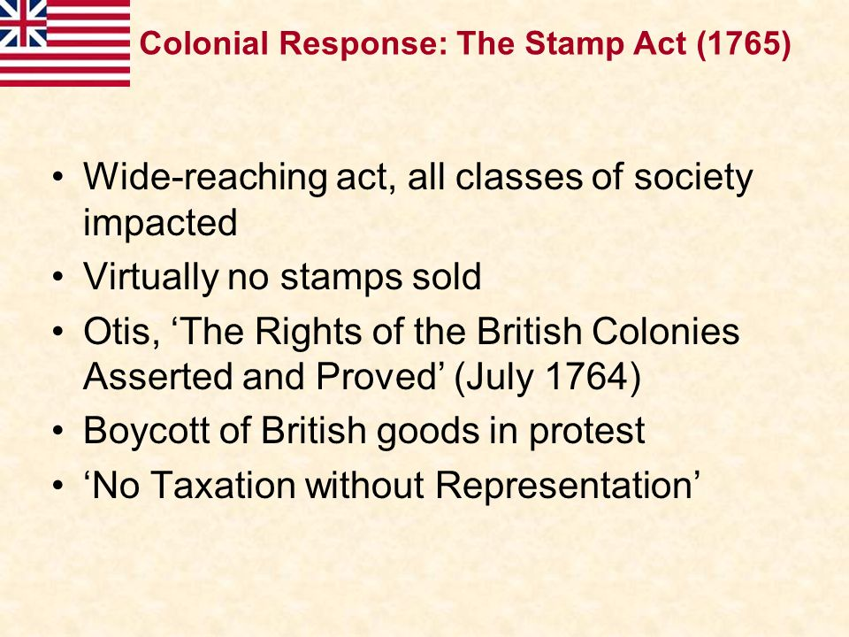 Wide-reaching act, all classes of society impacted Virtually no stamps sold Otis, 'The Rights of the British Colonies Asserted and Proved' (July 1764)
